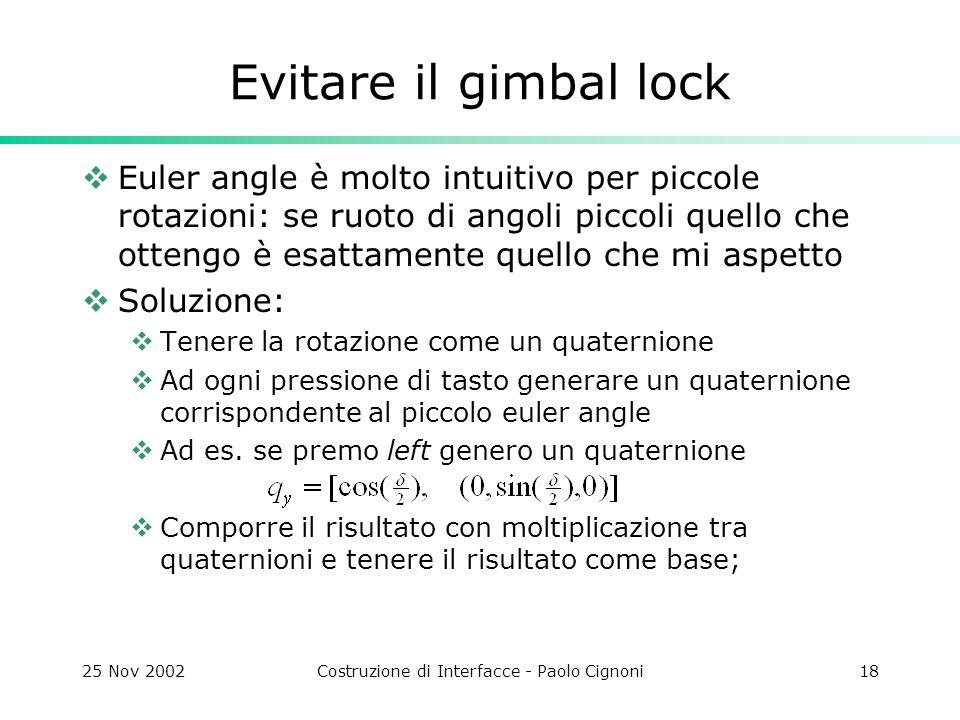 25 Nov 2002Costruzione di Interfacce - Paolo Cignoni18 Evitare il gimbal lock Euler angle è molto intuitivo per piccole rotazioni: se ruoto di angoli piccoli quello che ottengo è esattamente quello che mi aspetto Soluzione: Tenere la rotazione come un quaternione Ad ogni pressione di tasto generare un quaternione corrispondente al piccolo euler angle Ad es.