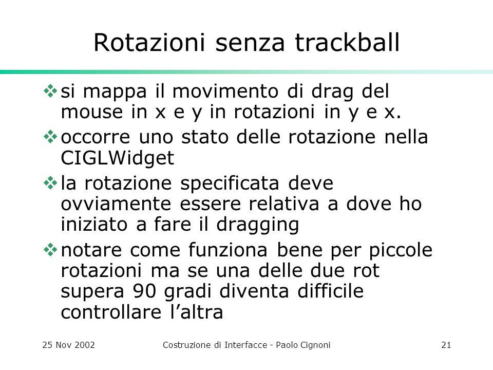 25 Nov 2002Costruzione di Interfacce - Paolo Cignoni21 Rotazioni senza trackball si mappa il movimento di drag del mouse in x e y in rotazioni in y e x.