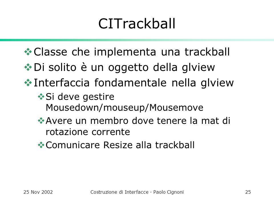 25 Nov 2002Costruzione di Interfacce - Paolo Cignoni25 CITrackball Classe che implementa una trackball Di solito è un oggetto della glview Interfaccia fondamentale nella glview Si deve gestire Mousedown/mouseup/Mousemove Avere un membro dove tenere la mat di rotazione corrente Comunicare Resize alla trackball