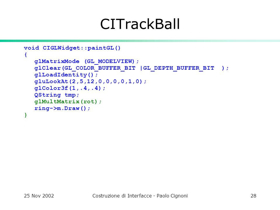 25 Nov 2002Costruzione di Interfacce - Paolo Cignoni28 CITrackBall void CIGLWidget::paintGL() { glMatrixMode (GL_MODELVIEW); glClear(GL_COLOR_BUFFER_BIT |GL_DEPTH_BUFFER_BIT ); glLoadIdentity(); gluLookAt(2,5,12,0,0,0,0,1,0); glColor3f(1,.4,.4); QString tmp; glMultMatrix(rot); ring->m.Draw(); }