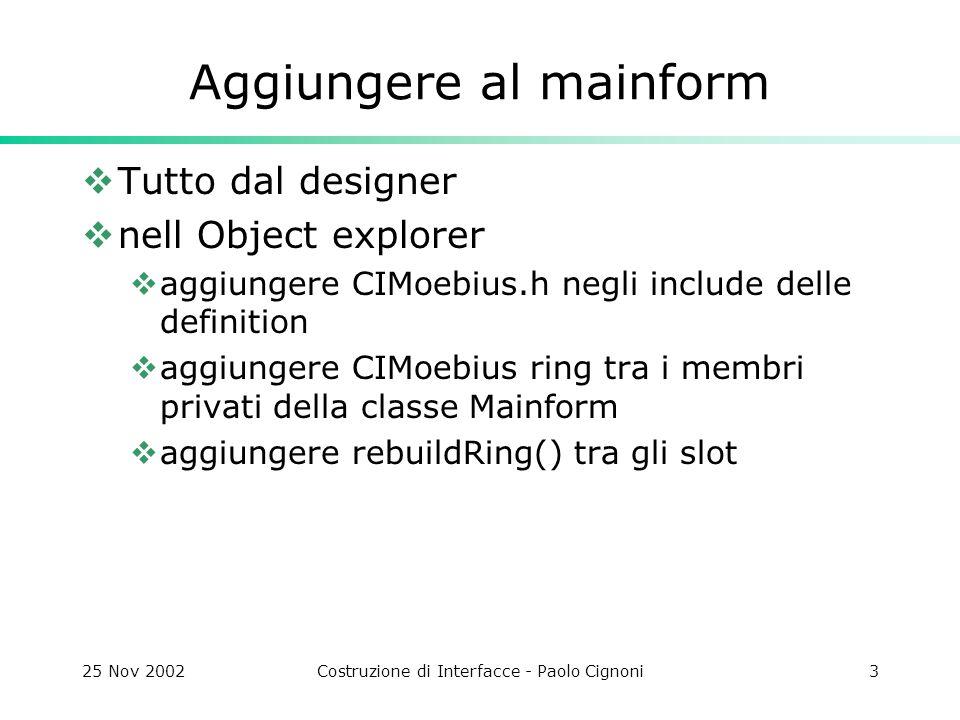 25 Nov 2002Costruzione di Interfacce - Paolo Cignoni3 Aggiungere al mainform Tutto dal designer nell Object explorer aggiungere CIMoebius.h negli include delle definition aggiungere CIMoebius ring tra i membri privati della classe Mainform aggiungere rebuildRing() tra gli slot