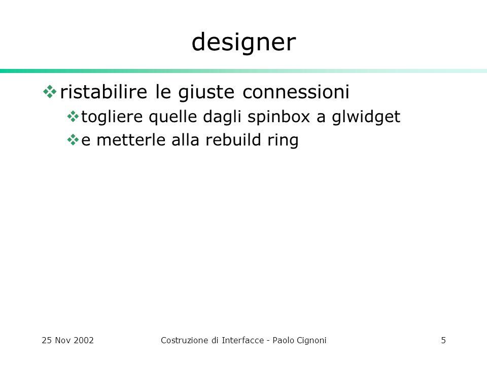 25 Nov 2002Costruzione di Interfacce - Paolo Cignoni5 designer ristabilire le giuste connessioni togliere quelle dagli spinbox a glwidget e metterle alla rebuild ring