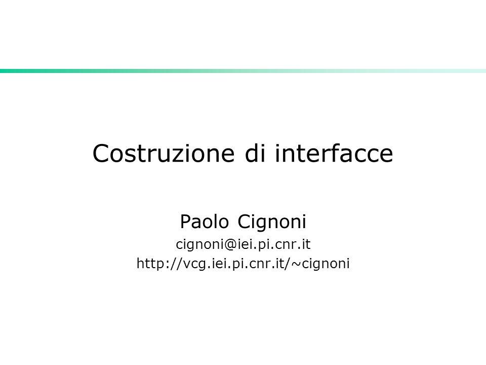 Costruzione di interfacce Paolo Cignoni cignoni@iei.pi.cnr.it http://vcg.iei.pi.cnr.it/~cignoni