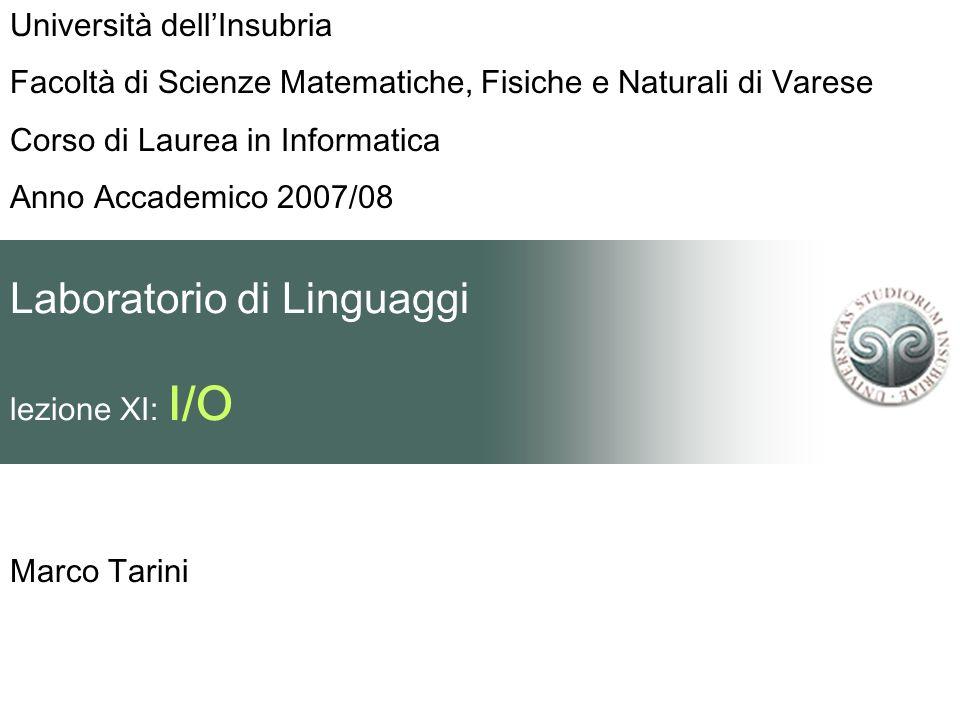 Laboratorio di Linguaggi lezione XI: I/O Marco Tarini Università dellInsubria Facoltà di Scienze Matematiche, Fisiche e Naturali di Varese Corso di La