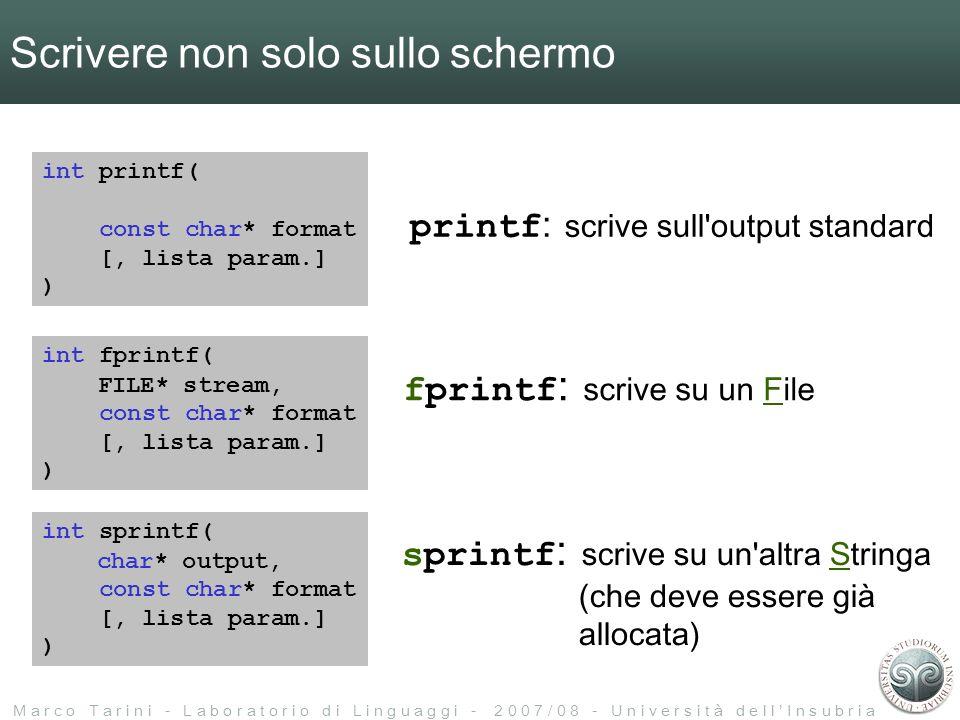 M a r c o T a r i n i - L a b o r a t o r i o d i L i n g u a g g i - 2 0 0 7 / 0 8 - U n i v e r s i t à d e l l I n s u b r i a Scrivere non solo sullo schermo int printf( const char* format [, lista param.] ) printf : scrive sull output standard int fprintf( const char* format [, lista param.] ) fprintf : scrive su un File int sprintf( const char* format [, lista param.] ) sprintf : scrive su un altra Stringa (che deve essere già allocata) FILE* stream, char* output,