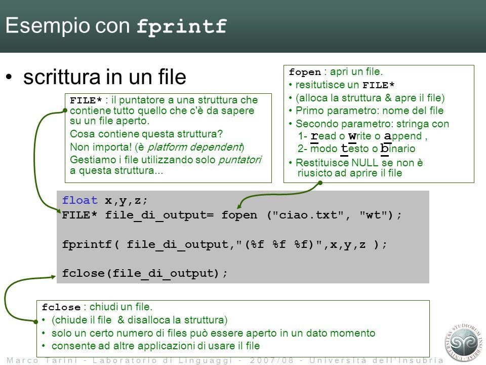 M a r c o T a r i n i - L a b o r a t o r i o d i L i n g u a g g i - 2 0 0 7 / 0 8 - U n i v e r s i t à d e l l I n s u b r i a Esempio con fprintf scrittura in un file float x,y,z; FILE* file_di_output= fopen ( ciao.txt , wt ); fprintf( file_di_output, (%f %f %f) ,x,y,z ); fclose(file_di_output); FILE* : il puntatore a una struttura che contiene tutto quello che c è da sapere su un file aperto.