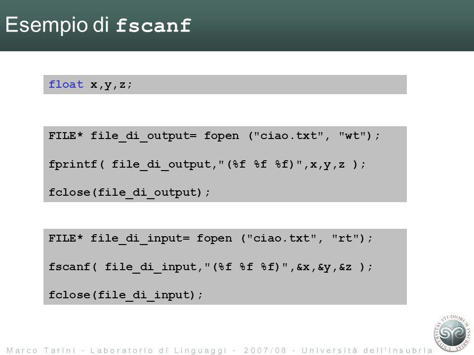 M a r c o T a r i n i - L a b o r a t o r i o d i L i n g u a g g i - 2 0 0 7 / 0 8 - U n i v e r s i t à d e l l I n s u b r i a Esempio di fscanf FILE* file_di_output= fopen ( ciao.txt , wt ); fprintf( file_di_output, (%f %f %f) ,x,y,z ); fclose(file_di_output); FILE* file_di_input= fopen ( ciao.txt , rt ); fscanf( file_di_input, (%f %f %f) ,&x,&y,&z ); fclose(file_di_input); float x,y,z;
