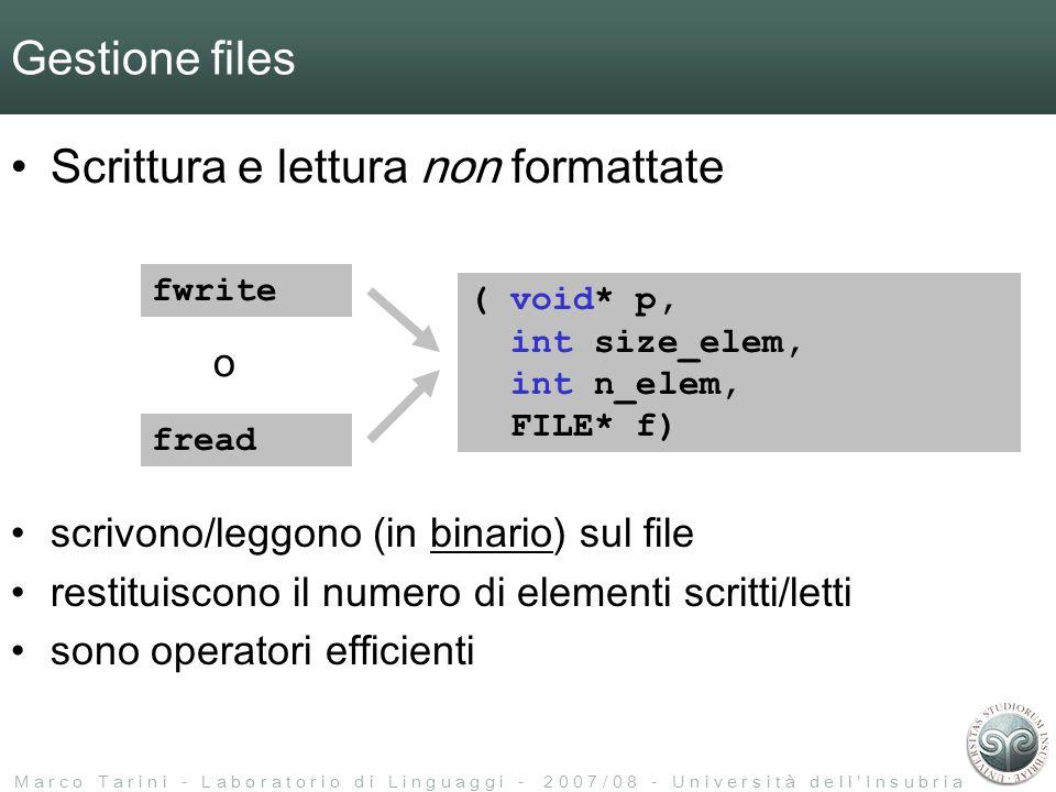 M a r c o T a r i n i - L a b o r a t o r i o d i L i n g u a g g i - 2 0 0 7 / 0 8 - U n i v e r s i t à d e l l I n s u b r i a Gestione files Scrittura e lettura non formattate fwrite fread o ( void* p, int size_elem, int n_elem, FILE* f) scrivono/leggono (in binario) sul file restituiscono il numero di elementi scritti/letti sono operatori efficienti