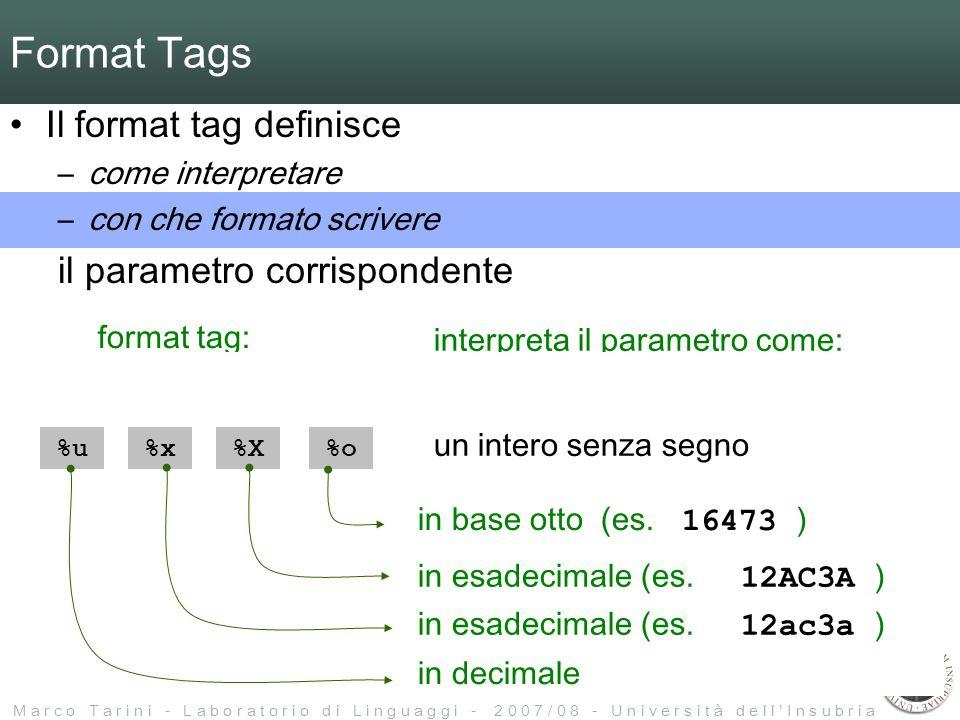 M a r c o T a r i n i - L a b o r a t o r i o d i L i n g u a g g i - 2 0 0 7 / 0 8 - U n i v e r s i t à d e l l I n s u b r i a %i%d %u%x%X %c %f%e%E %p format tag: interpreta il parametro come: un intero con segno un intero senza segno un numero in virgola mobile un carattere una stringa un puntatore %s %o Format Tags Il format tag definisce –come interpretare –con che formato scrivere il parametro corrispondente in decimale in esadecimale (es.