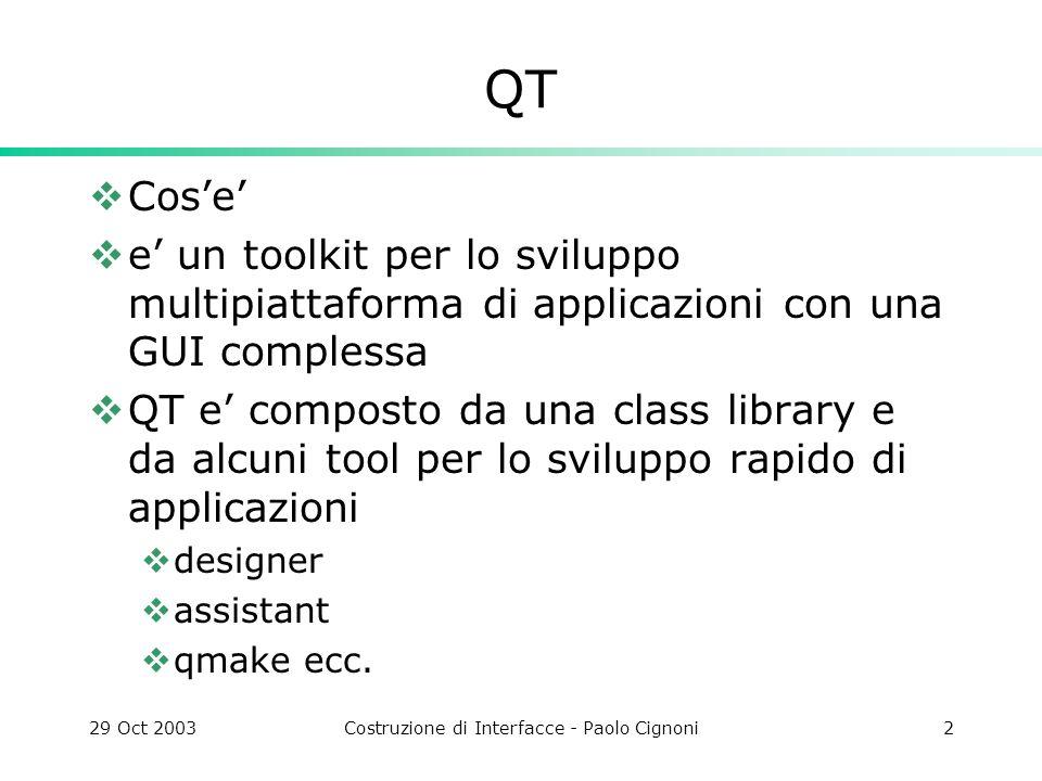 29 Oct 2003Costruzione di Interfacce - Paolo Cignoni23 Tutorial 4 #include class MyWidget : public QWidget { public: MyWidget( QWidget *parent=0, const char *name=0 ); }; MyWidget::MyWidget( QWidget *parent, const char *name ) : QWidget( parent, name ) { setMinimumSize( 200, 120 ); setMaximumSize( 200, 120 ); QPushButton *quit = new QPushButton( Quit , this, quit ); quit->setGeometry( 62, 40, 75, 30 ); quit->setFont( QFont( Times , 18, QFont::Bold ) ); connect( quit, SIGNAL(clicked()), qApp, SLOT(quit()) ); } int main( int argc, char **argv ) { QApplication a( argc, argv ); MyWidget w; w.setGeometry( 100, 100, 200, 120 ); a.setMainWidget( &w ); w.show(); return a.exec(); }