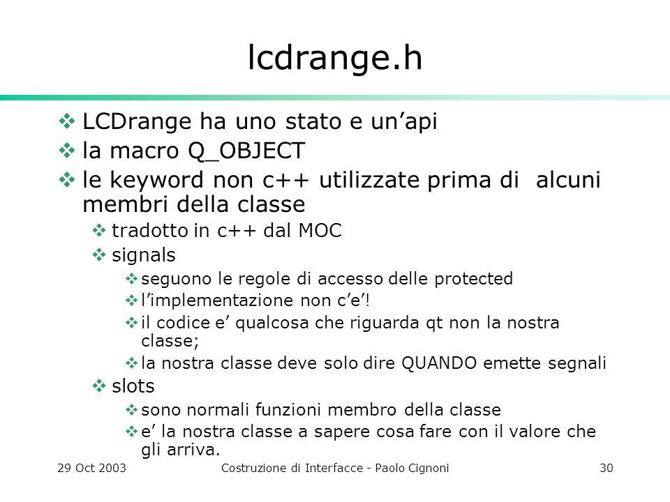 29 Oct 2003Costruzione di Interfacce - Paolo Cignoni30 lcdrange.h LCDrange ha uno stato e unapi la macro Q_OBJECT le keyword non c++ utilizzate prima di alcuni membri della classe tradotto in c++ dal MOC signals seguono le regole di accesso delle protected limplementazione non ce.