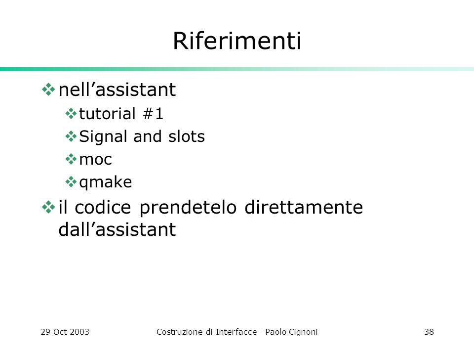 29 Oct 2003Costruzione di Interfacce - Paolo Cignoni38 Riferimenti nellassistant tutorial #1 Signal and slots moc qmake il codice prendetelo direttamente dallassistant