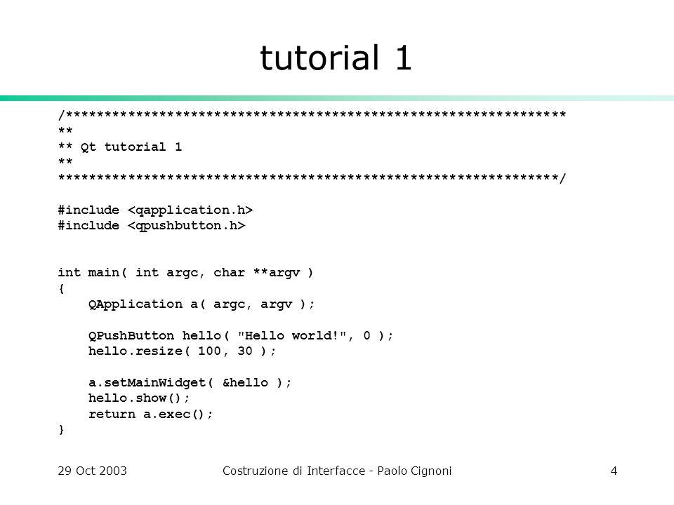 29 Oct 2003Costruzione di Interfacce - Paolo Cignoni35 main.cpp notare il concatenamento in cascata dei segnali if ( previous ) connect( lr, SIGNAL(valueChanged(int)), previous, SLOT(setValue(int)) ); muovendo uno slider cambiano tutti quelli precedenti…