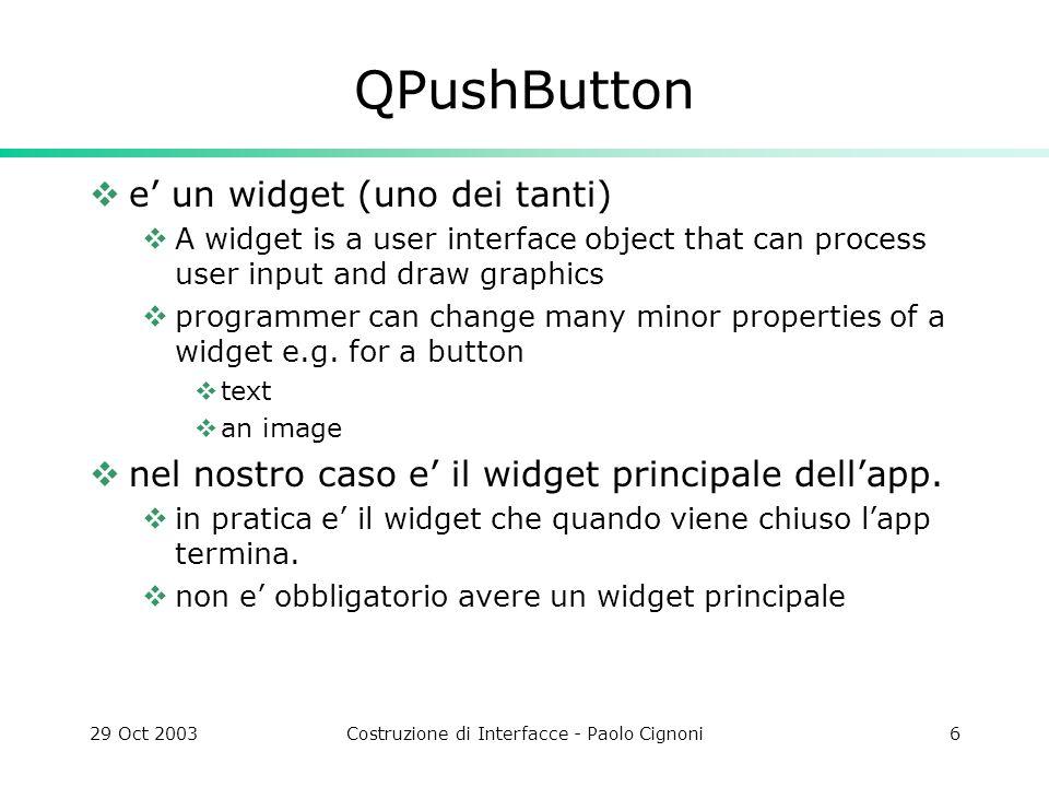 29 Oct 2003Costruzione di Interfacce - Paolo Cignoni27 LCDRange Nuovo widget fatto da un numero e uno slider derivato da QVBox slider e numero connessi da connect( slider, SIGNAL(valueChanged(int)), lcd, SLOT(display(int)) ); Non ha un api dallesterno non posso sapere nulla.