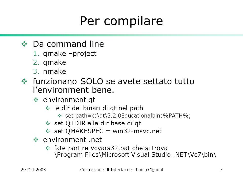 29 Oct 2003Costruzione di Interfacce - Paolo Cignoni8 qmake qmake –project genera un file.pro che dice come fare un makefile… #################################################### # Automatically generated by qmake (1.06c) Mon Nov 3 #################################################### TEMPLATE = app CONFIG -= moc INCLUDEPATH +=.