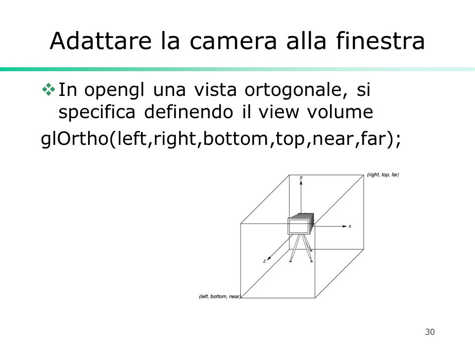 30 Adattare la camera alla finestra In opengl una vista ortogonale, si specifica definendo il view volume glOrtho(left,right,bottom,top,near,far);