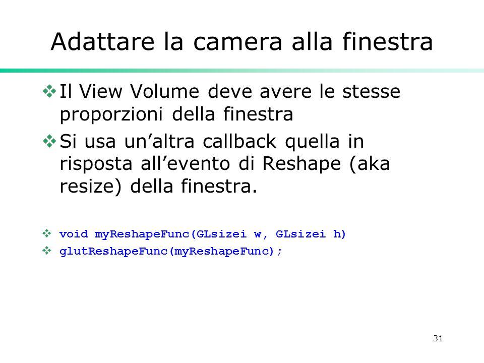 31 Adattare la camera alla finestra Il View Volume deve avere le stesse proporzioni della finestra Si usa unaltra callback quella in risposta allevent