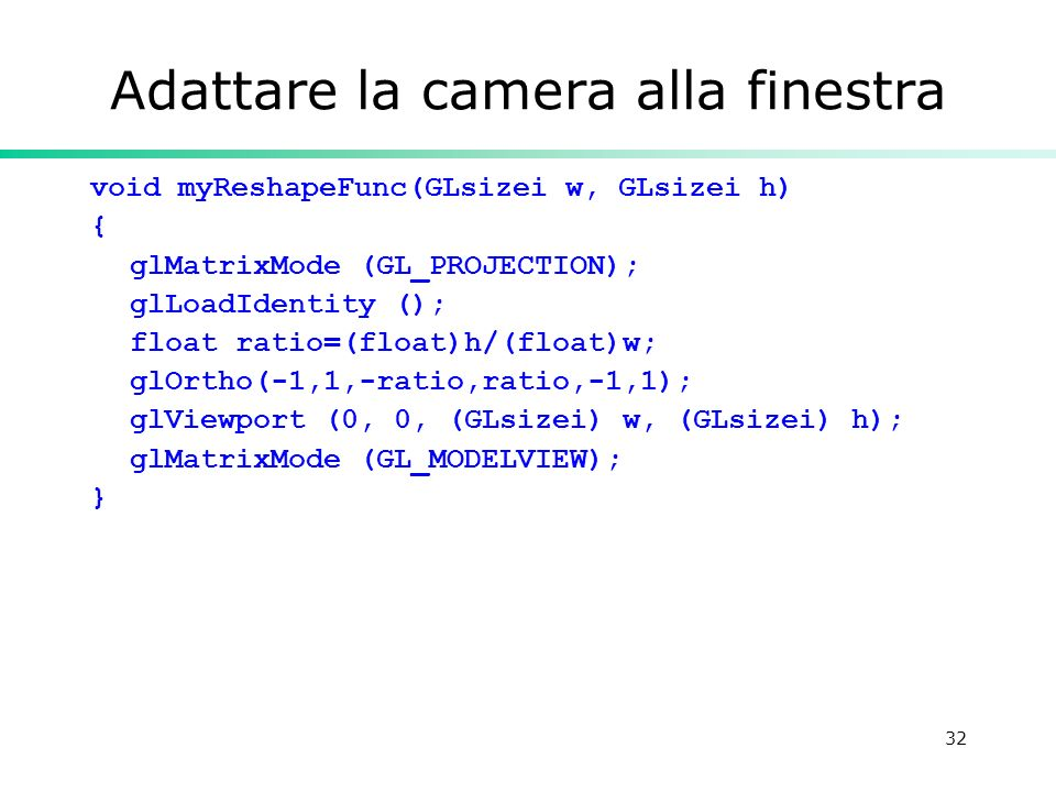 32 Adattare la camera alla finestra void myReshapeFunc(GLsizei w, GLsizei h) { glMatrixMode (GL_PROJECTION); glLoadIdentity (); float ratio=(float)h/(float)w; glOrtho(-1,1,-ratio,ratio,-1,1); glViewport (0, 0, (GLsizei) w, (GLsizei) h); glMatrixMode (GL_MODELVIEW); }