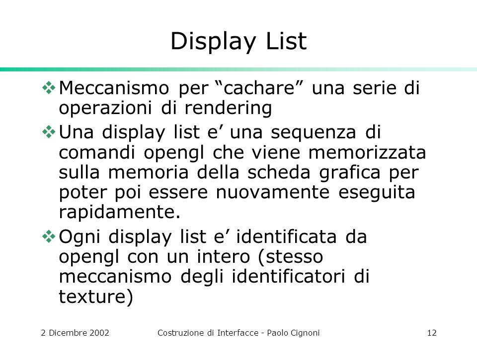 2 Dicembre 2002Costruzione di Interfacce - Paolo Cignoni12 Display List Meccanismo per cachare una serie di operazioni di rendering Una display list e una sequenza di comandi opengl che viene memorizzata sulla memoria della scheda grafica per poter poi essere nuovamente eseguita rapidamente.