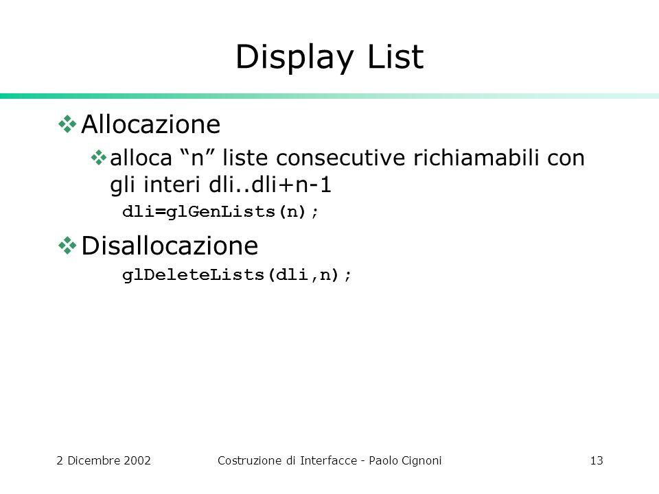 2 Dicembre 2002Costruzione di Interfacce - Paolo Cignoni13 Display List Allocazione alloca n liste consecutive richiamabili con gli interi dli..dli+n-1 dli=glGenLists(n); Disallocazione glDeleteLists(dli,n);