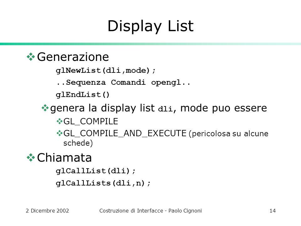 2 Dicembre 2002Costruzione di Interfacce - Paolo Cignoni14 Display List Generazione glNewList(dli,mode);..Sequenza Comandi opengl..