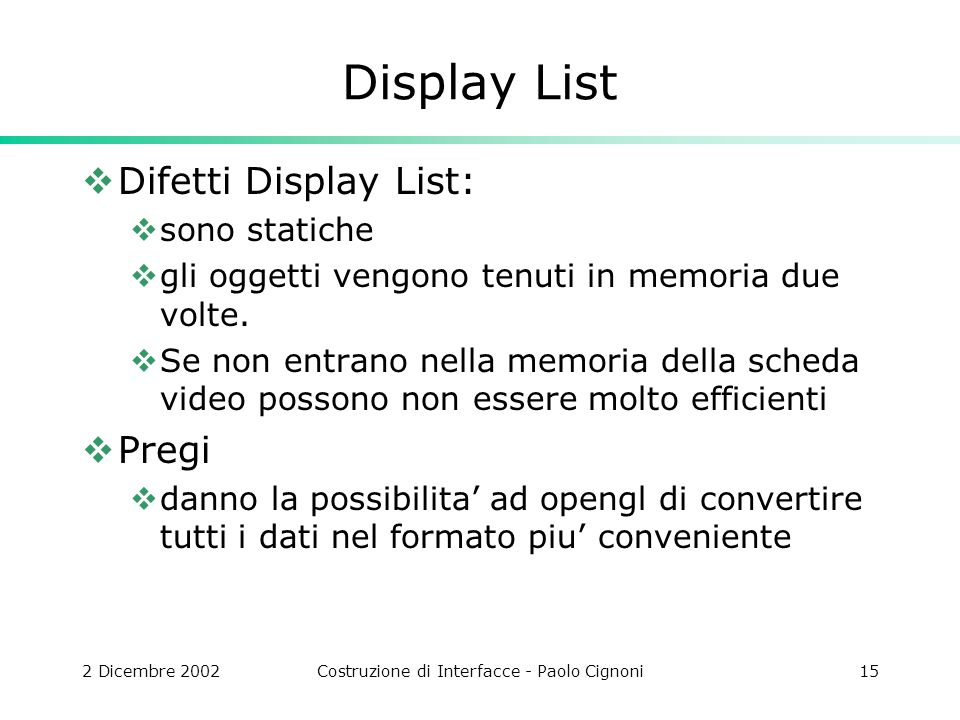 2 Dicembre 2002Costruzione di Interfacce - Paolo Cignoni15 Display List Difetti Display List: sono statiche gli oggetti vengono tenuti in memoria due volte.