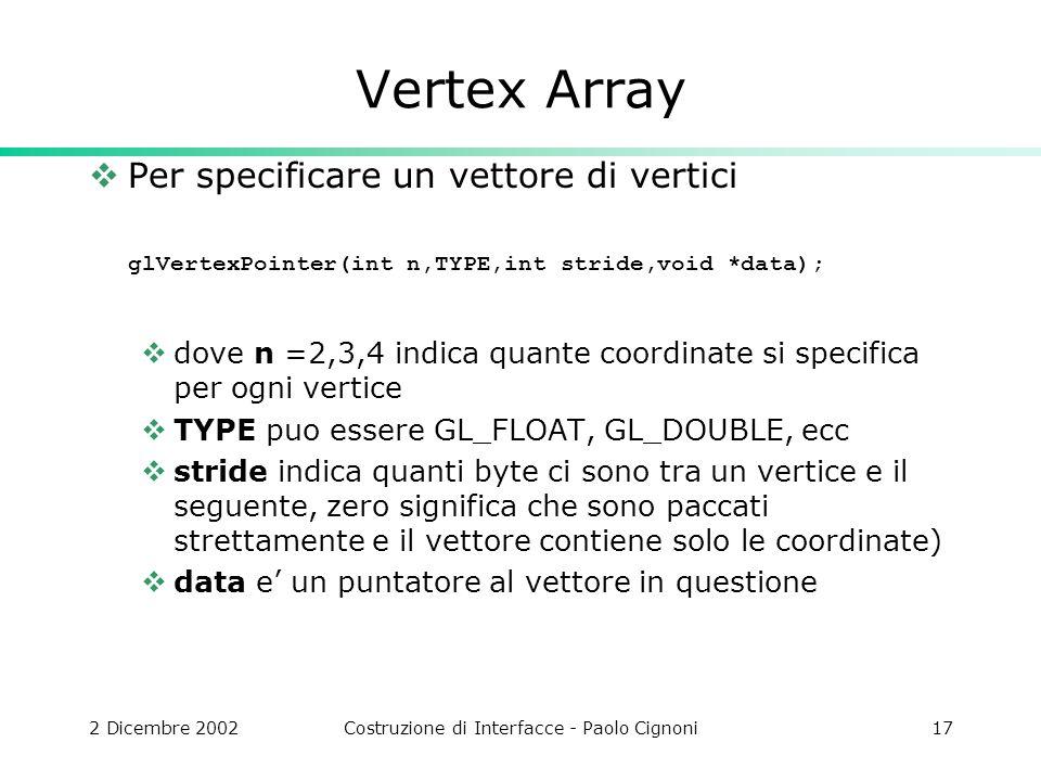 2 Dicembre 2002Costruzione di Interfacce - Paolo Cignoni17 Vertex Array Per specificare un vettore di vertici glVertexPointer(int n,TYPE,int stride,void *data); dove n =2,3,4 indica quante coordinate si specifica per ogni vertice TYPE puo essere GL_FLOAT, GL_DOUBLE, ecc stride indica quanti byte ci sono tra un vertice e il seguente, zero significa che sono paccati strettamente e il vettore contiene solo le coordinate) data e un puntatore al vettore in questione