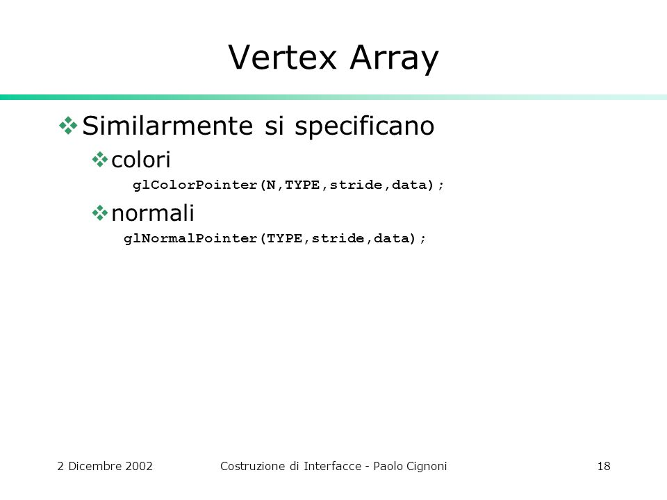 2 Dicembre 2002Costruzione di Interfacce - Paolo Cignoni18 Vertex Array Similarmente si specificano colori glColorPointer(N,TYPE,stride,data); normali glNormalPointer(TYPE,stride,data);