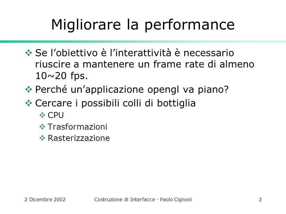 2 Dicembre 2002Costruzione di Interfacce - Paolo Cignoni2 Migliorare la performance Se lobiettivo è linterattività è necessario riuscire a mantenere un frame rate di almeno 10~20 fps.