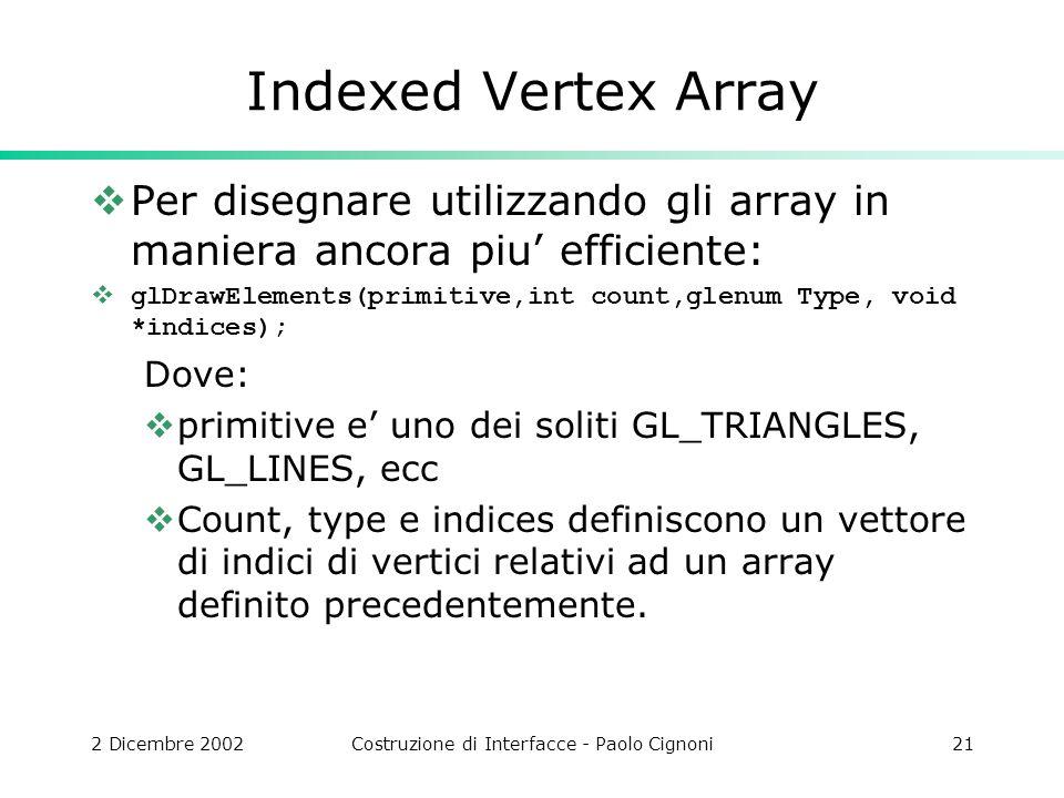 2 Dicembre 2002Costruzione di Interfacce - Paolo Cignoni21 Indexed Vertex Array Per disegnare utilizzando gli array in maniera ancora piu efficiente: glDrawElements(primitive,int count,glenum Type, void *indices); Dove: primitive e uno dei soliti GL_TRIANGLES, GL_LINES, ecc Count, type e indices definiscono un vettore di indici di vertici relativi ad un array definito precedentemente.
