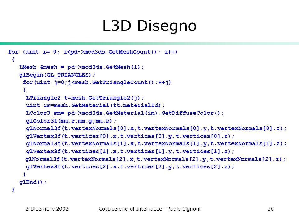 2 Dicembre 2002Costruzione di Interfacce - Paolo Cignoni36 L3D Disegno for (uint i= 0; i mod3ds.GetMeshCount(); i++) { LMesh &mesh = pd->mod3ds.GetMesh(i); glBegin(GL_TRIANGLES); for(uint j=0;j<mesh.GetTriangleCount();++j) { LTriangle2 t=mesh.GetTriangle2(j); uint im=mesh.GetMaterial(tt.materialId); LColor3 mm= pd->mod3ds.GetMaterial(im).GetDiffuseColor(); glColor3f(mm.r,mm.g,mm.b); glNormal3f(t.vertexNormals[0].x,t.vertexNormals[0].y,t.vertexNormals[0].z); glVertex3f(t.vertices[0].x,t.vertices[0].y,t.vertices[0].z); glNormal3f(t.vertexNormals[1].x,t.vertexNormals[1].y,t.vertexNormals[1].z); glVertex3f(t.vertices[1].x,t.vertices[1].y,t.vertices[1].z); glNormal3f(t.vertexNormals[2].x,t.vertexNormals[2].y,t.vertexNormals[2].z); glVertex3f(t.vertices[2].x,t.vertices[2].y,t.vertices[2].z); } glEnd(); }