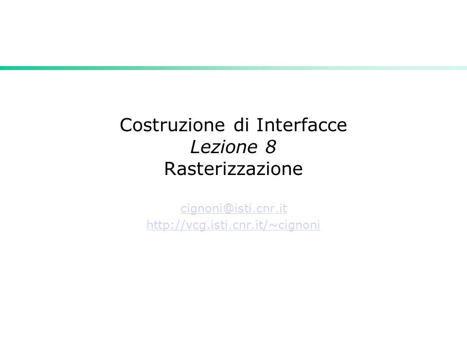 Costruzione di Interfacce Lezione 8 Rasterizzazione cignoni@isti.cnr.it http://vcg.isti.cnr.it/~cignoni
