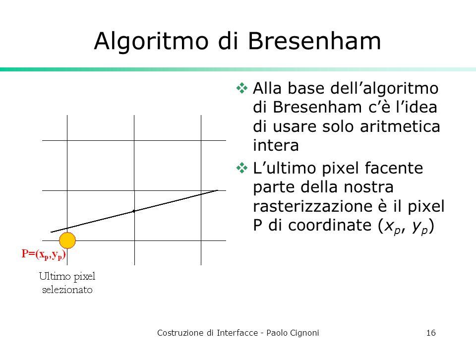 Costruzione di Interfacce - Paolo Cignoni16 Algoritmo di Bresenham Alla base dellalgoritmo di Bresenham cè lidea di usare solo aritmetica intera Lulti