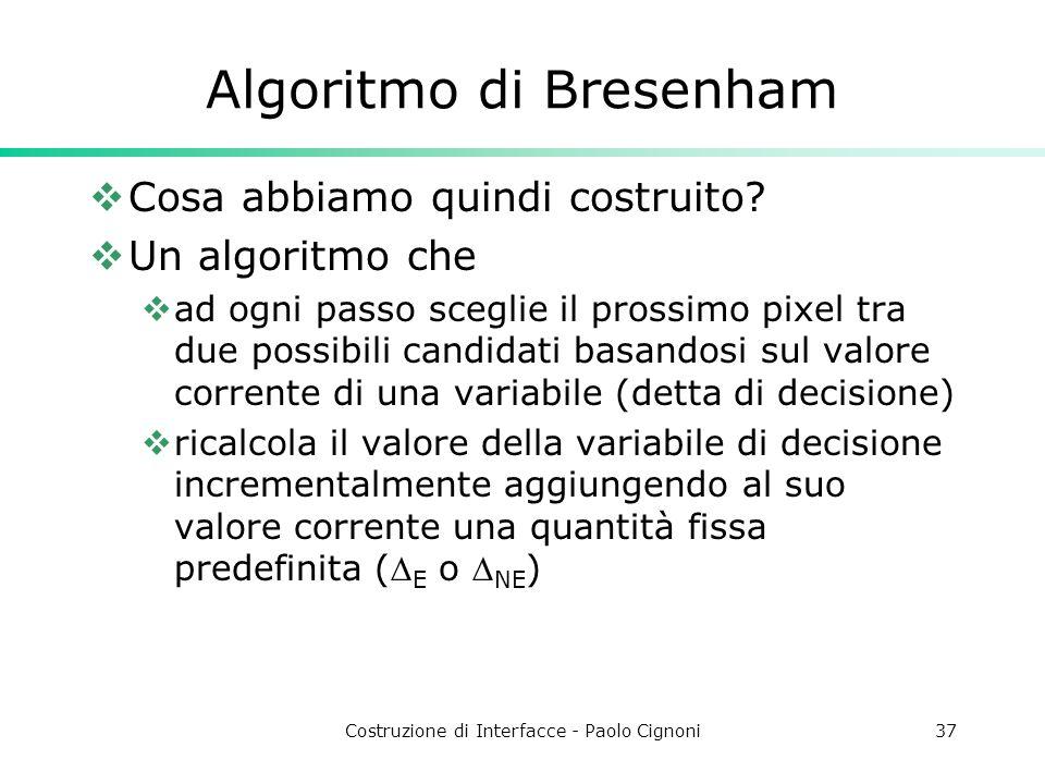 Costruzione di Interfacce - Paolo Cignoni37 Algoritmo di Bresenham Cosa abbiamo quindi costruito? Un algoritmo che ad ogni passo sceglie il prossimo p