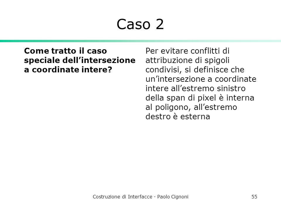 Costruzione di Interfacce - Paolo Cignoni55 Caso 2 Come tratto il caso speciale dellintersezione a coordinate intere? Per evitare conflitti di attribu