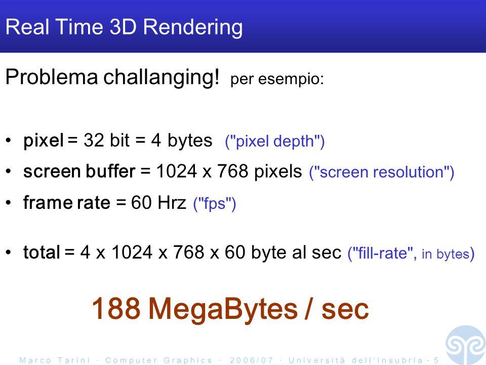 M a r c o T a r i n i C o m p u t e r G r a p h i c s 2 0 0 6 / 0 7 U n i v e r s i t à d e l l I n s u b r i a - 16 Rasterization-based HW-supported rendering anche riferito come Transform and Lighting (T&L) paradigm Scena 3D rendering screen buffer composta da primitive dipochissimi tipi: punti linee MA SOPRATUTTO triangoli primitive di rendering