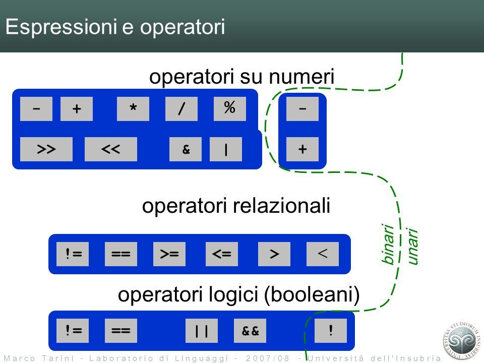 M a r c o T a r i n i - L a b o r a t o r i o d i L i n g u a g g i - 2 0 0 7 / 0 8 - U n i v e r s i t à d e l l I n s u b r i a Espressioni e operatori operatori su numeri -+*/ % >><<&| ==>=<=> < ||&&.