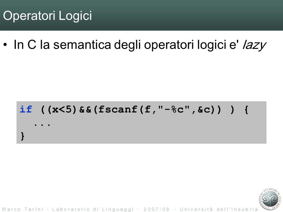 M a r c o T a r i n i - L a b o r a t o r i o d i L i n g u a g g i - 2 0 0 7 / 0 8 - U n i v e r s i t à d e l l I n s u b r i a Operatori Logici In C la semantica degli operatori logici e lazy if ((x<5)&&(fscanf(f, -%c ,&c)) ) {...