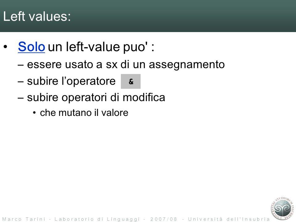 M a r c o T a r i n i - L a b o r a t o r i o d i L i n g u a g g i - 2 0 0 7 / 0 8 - U n i v e r s i t à d e l l I n s u b r i a Left values: Solo un left-value puo : –essere usato a sx di un assegnamento –subire loperatore –subire operatori di modifica che mutano il valore &