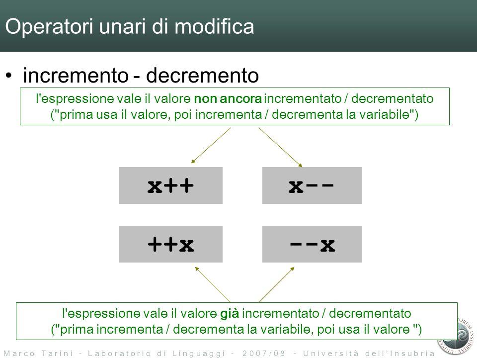 M a r c o T a r i n i - L a b o r a t o r i o d i L i n g u a g g i - 2 0 0 7 / 0 8 - U n i v e r s i t à d e l l I n s u b r i a Operatori unari di modifica incremento - decremento x++x-- ++x--x l espressione vale il valore non ancora incrementato / decrementato ( prima usa il valore, poi incrementa / decrementa la variabile ) l espressione vale il valore già incrementato / decrementato ( prima incrementa / decrementa la variabile, poi usa il valore )