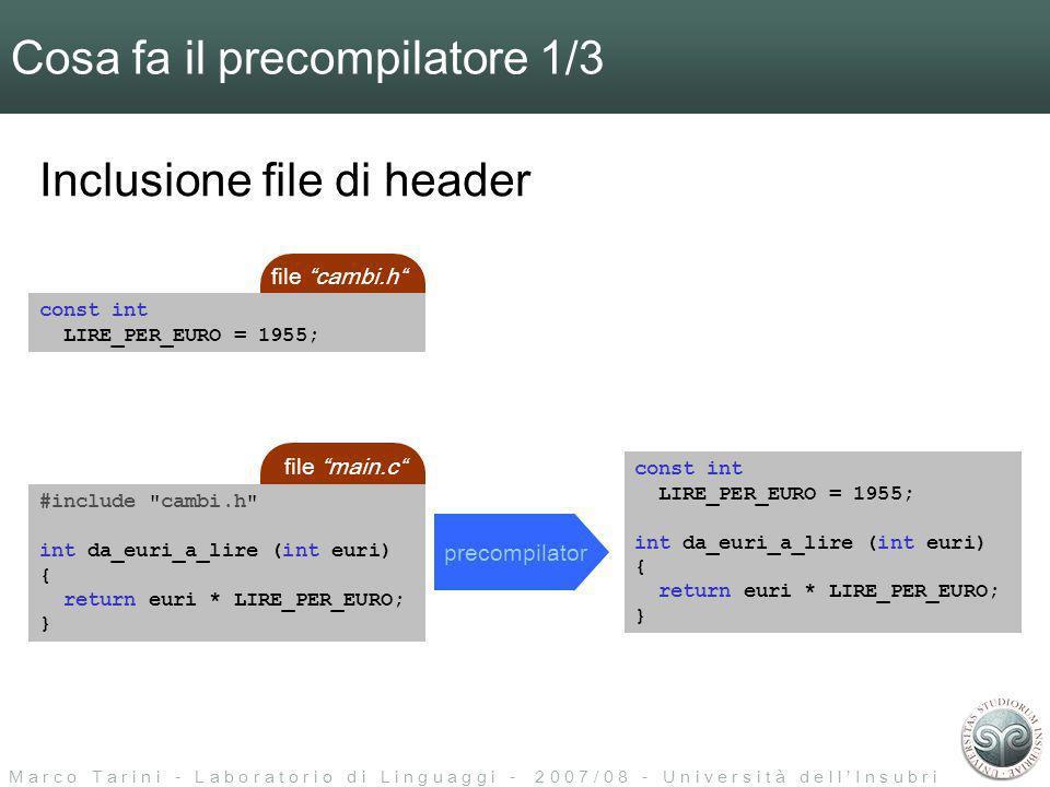 M a r c o T a r i n i - L a b o r a t o r i o d i L i n g u a g g i - 2 0 0 7 / 0 8 - U n i v e r s i t à d e l l I n s u b r i a Cosa fa il precompilatore 1/3 precompilator const int LIRE_PER_EURO = 1955; int da_euri_a_lire (int euri) { return euri * LIRE_PER_EURO; } Inclusione file di header file cambi.h const int LIRE_PER_EURO = 1955; file main.c #include cambi.h int da_euri_a_lire (int euri) { return euri * LIRE_PER_EURO; }