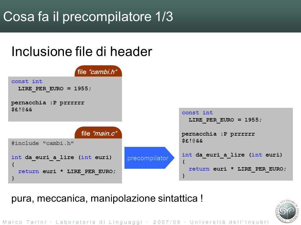 M a r c o T a r i n i - L a b o r a t o r i o d i L i n g u a g g i - 2 0 0 7 / 0 8 - U n i v e r s i t à d e l l I n s u b r i a Cosa fa il precompilatore 1/3 precompilator const int LIRE_PER_EURO = 1955; pernacchia :P prrrrrr $£!@&& int da_euri_a_lire (int euri) { return euri * LIRE_PER_EURO; } Inclusione file di header file cambi.h const int LIRE_PER_EURO = 1955; pernacchia :P prrrrrr $£!@&& file main.c #include cambi.h int da_euri_a_lire (int euri) { return euri * LIRE_PER_EURO; } pura, meccanica, manipolazione sintattica !