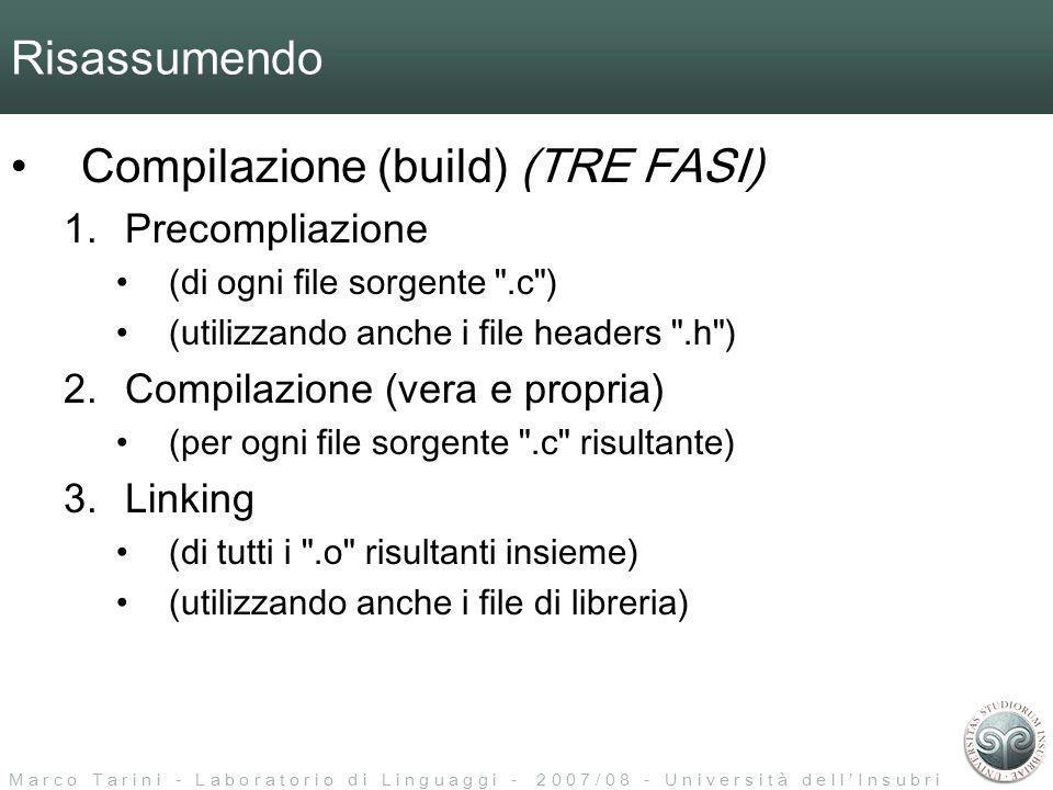 M a r c o T a r i n i - L a b o r a t o r i o d i L i n g u a g g i - 2 0 0 7 / 0 8 - U n i v e r s i t à d e l l I n s u b r i a Risassumendo Compilazione (build) (TRE FASI) 1.Precompliazione (di ogni file sorgente .c ) (utilizzando anche i file headers .h ) 2.Compilazione (vera e propria) (per ogni file sorgente .c risultante) 3.Linking (di tutti i .o risultanti insieme) (utilizzando anche i file di libreria)