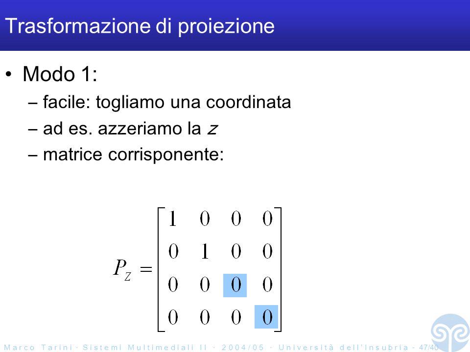 M a r c o T a r i n i S i s t e m i M u l t i m e d i a l i I I 2 0 0 4 / 0 5 U n i v e r s i t à d e l l I n s u b r i a - 47/40 Trasformazione di proiezione Modo 1: –facile: togliamo una coordinata –ad es.