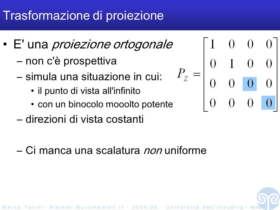 M a r c o T a r i n i S i s t e m i M u l t i m e d i a l i I I 2 0 0 4 / 0 5 U n i v e r s i t à d e l l I n s u b r i a - 48/40 Trasformazione di proiezione E una proiezione ortogonale –non c è prospettiva –simula una situazione in cui: il punto di vista all infinito con un binocolo mooolto potente –direzioni di vista costanti –Ci manca una scalatura non uniforme