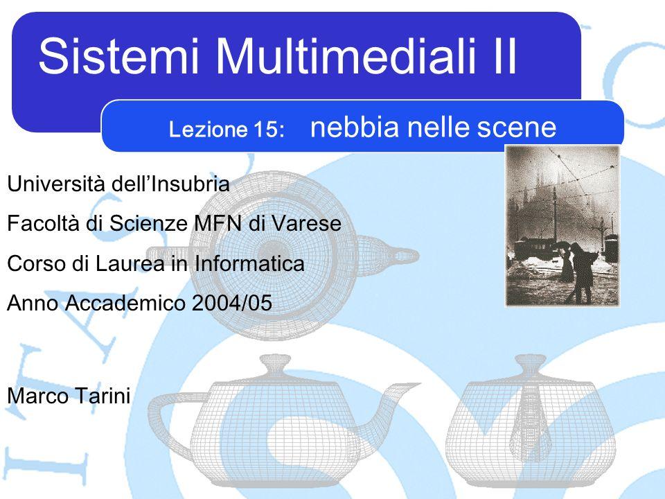 Sistemi Multimediali II Marco Tarini Università dellInsubria Facoltà di Scienze MFN di Varese Corso di Laurea in Informatica Anno Accademico 2004/05 Lezione 15: nebbia nelle scene