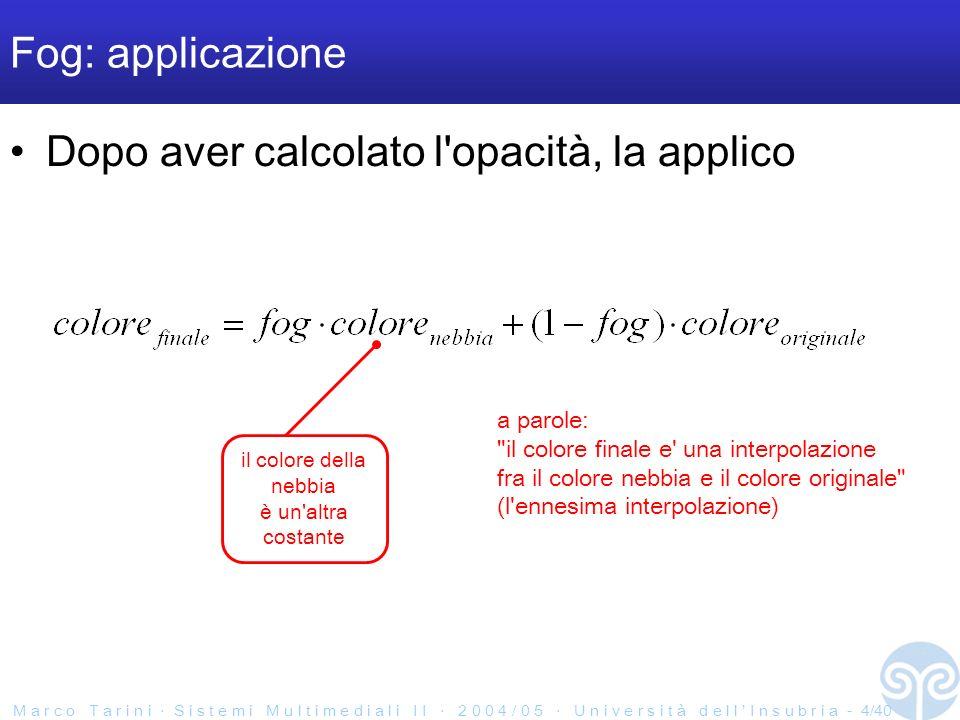 M a r c o T a r i n i S i s t e m i M u l t i m e d i a l i I I 2 0 0 4 / 0 5 U n i v e r s i t à d e l l I n s u b r i a - 4/40 Fog: applicazione Dopo aver calcolato l opacità, la applico a parole: il colore finale e una interpolazione fra il colore nebbia e il colore originale (l ennesima interpolazione) il colore della nebbia è un altra costante