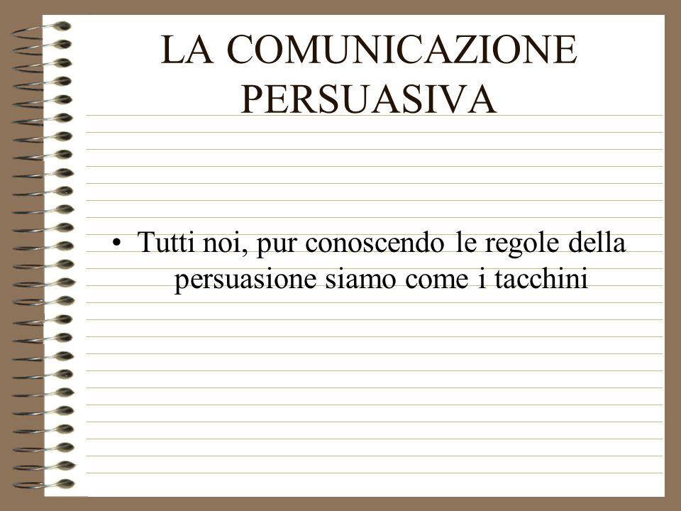LA COMUNICAZIONE PERSUASIVA Tutti noi, pur conoscendo le regole della persuasione siamo come i tacchini