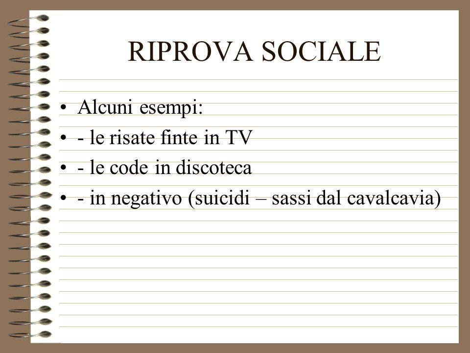 RIPROVA SOCIALE Alcuni esempi: - le risate finte in TV - le code in discoteca - in negativo (suicidi – sassi dal cavalcavia)
