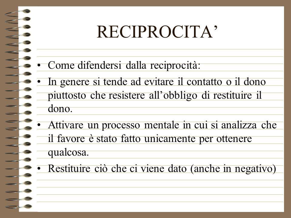 RECIPROCITA Come difendersi dalla reciprocità: In genere si tende ad evitare il contatto o il dono piuttosto che resistere allobbligo di restituire il
